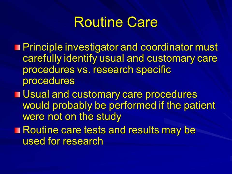 Routine Care Principle investigator and coordinator must carefully identify usual and customary care procedures vs. research specific procedures Usual