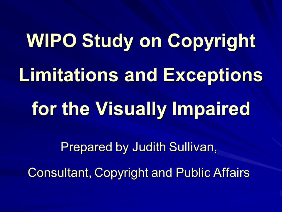 WIPO Study on Copyright Limitations and Exceptions for the Visually Impaired Prepared by Judith Sullivan, Consultant, Copyright and Public Affairs