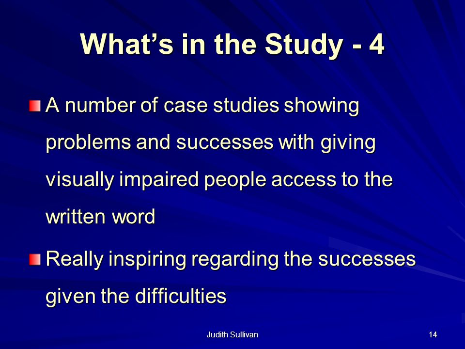 Judith Sullivan 14 Whats in the Study - 4 A number of case studies showing problems and successes with giving visually impaired people access to the w