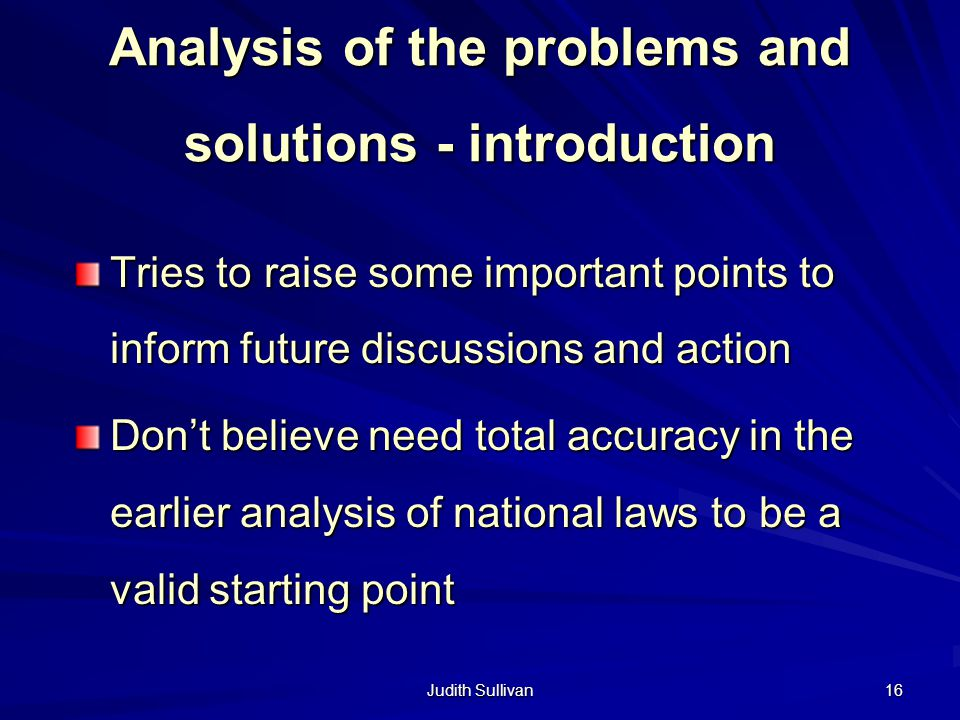 Judith Sullivan 16 Analysis of the problems and solutions - introduction Tries to raise some important points to inform future discussions and action Dont believe need total accuracy in the earlier analysis of national laws to be a valid starting point