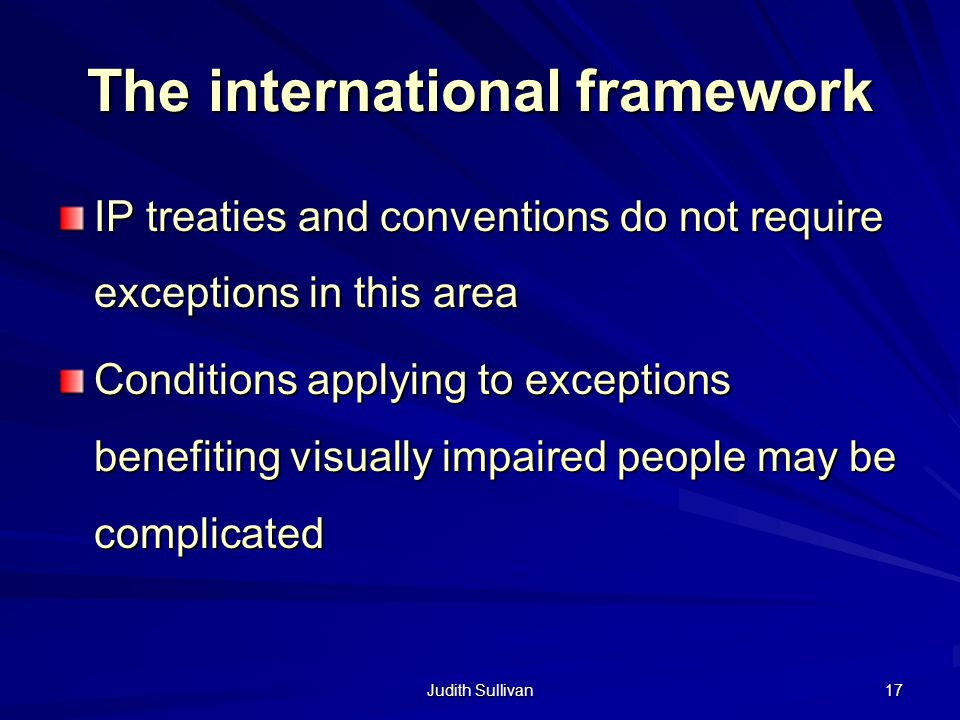 Judith Sullivan 17 The international framework IP treaties and conventions do not require exceptions in this area Conditions applying to exceptions be