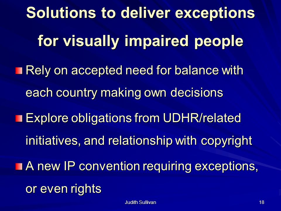 Judith Sullivan 18 Solutions to deliver exceptions for visually impaired people Rely on accepted need for balance with each country making own decisions Explore obligations from UDHR/related initiatives, and relationship with copyright A new IP convention requiring exceptions, or even rights