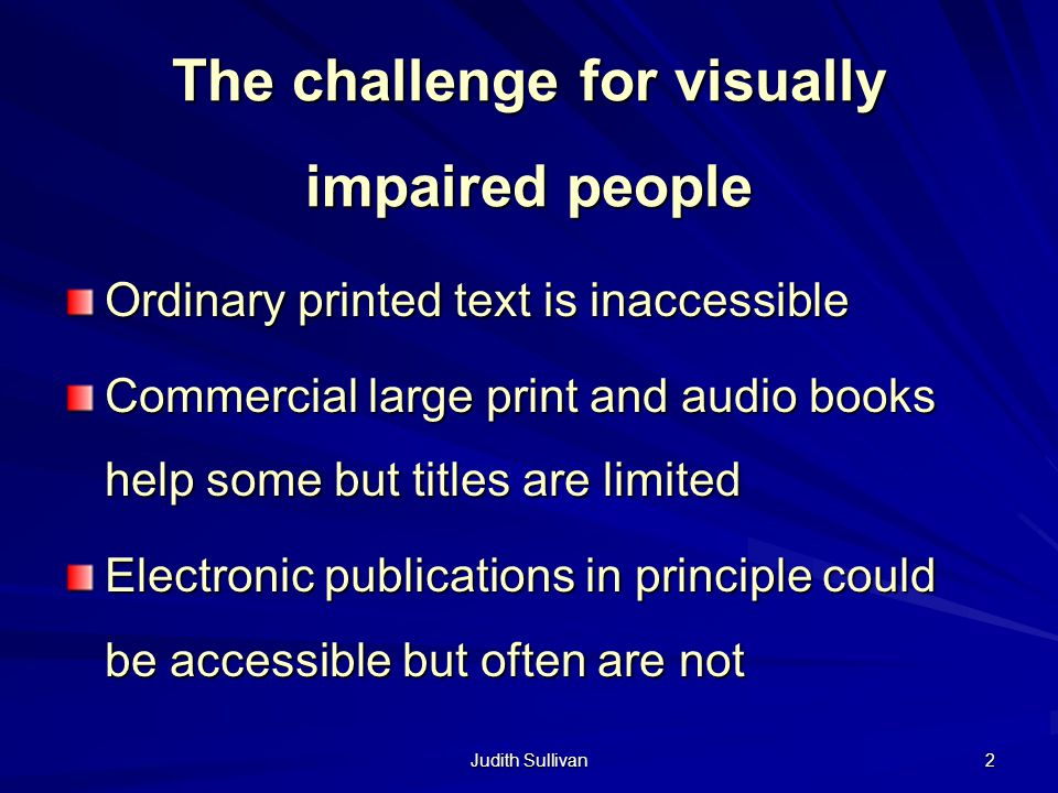 Judith Sullivan 2 The challenge for visually impaired people Ordinary printed text is inaccessible Commercial large print and audio books help some but titles are limited Electronic publications in principle could be accessible but often are not
