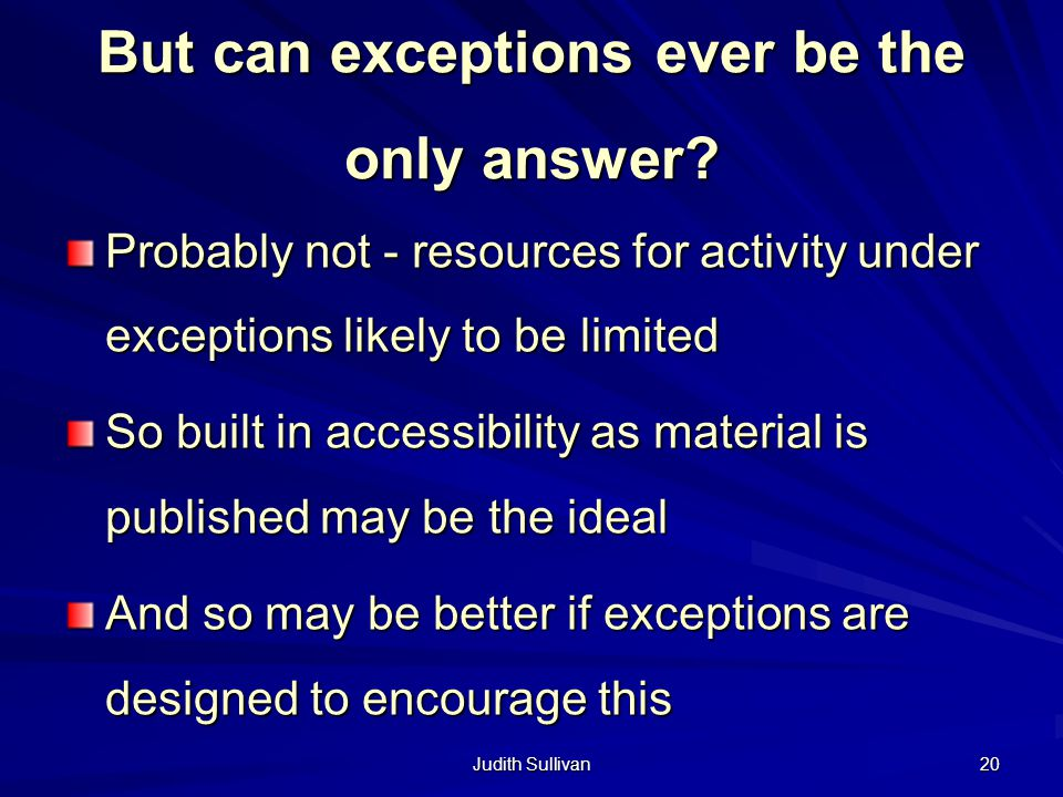 Judith Sullivan 20 But can exceptions ever be the only answer? Probably not - resources for activity under exceptions likely to be limited So built in