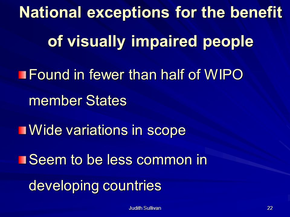 Judith Sullivan 22 National exceptions for the benefit of visually impaired people Found in fewer than half of WIPO member States Wide variations in s