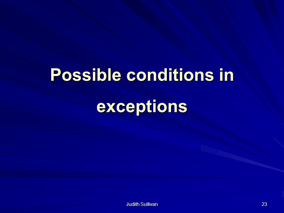 Judith Sullivan 23 Possible conditions in exceptions