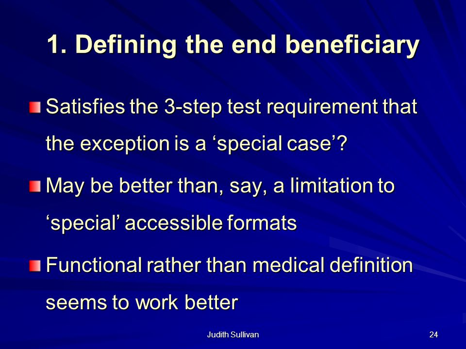 Judith Sullivan 24 1. Defining the end beneficiary Satisfies the 3-step test requirement that the exception is a special case? May be better than, say