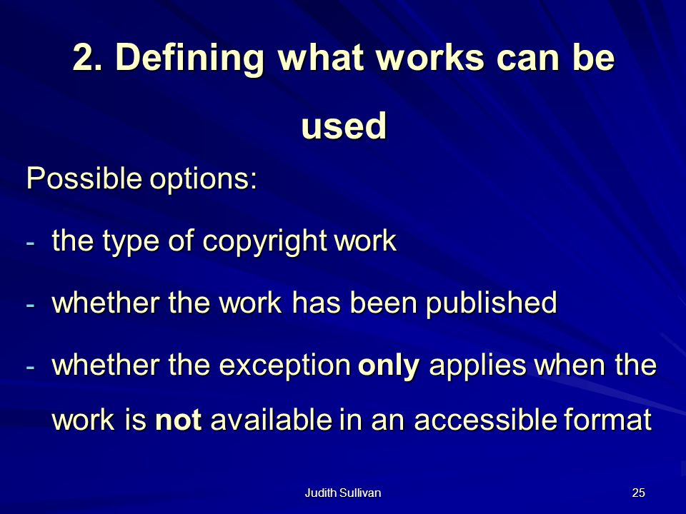Judith Sullivan 25 2. Defining what works can be used Possible options: - the type of copyright work - whether the work has been published - whether t