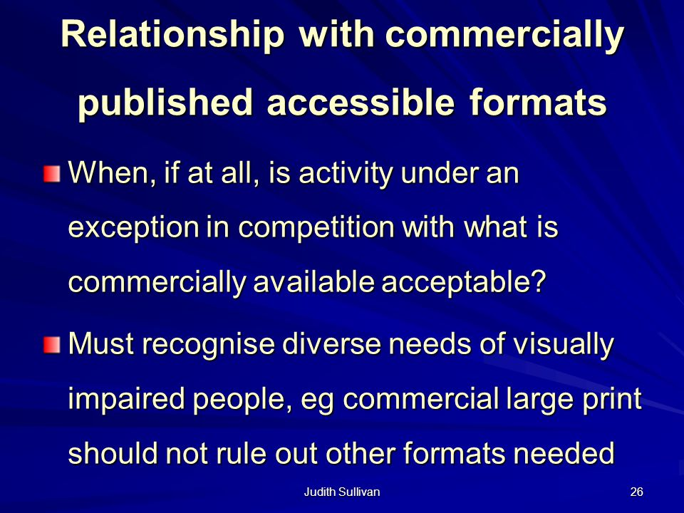 Judith Sullivan 26 Relationship with commercially published accessible formats When, if at all, is activity under an exception in competition with wha