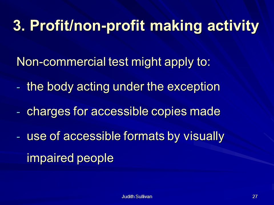 Judith Sullivan 27 3. Profit/non-profit making activity Non-commercial test might apply to: - the body acting under the exception - charges for access
