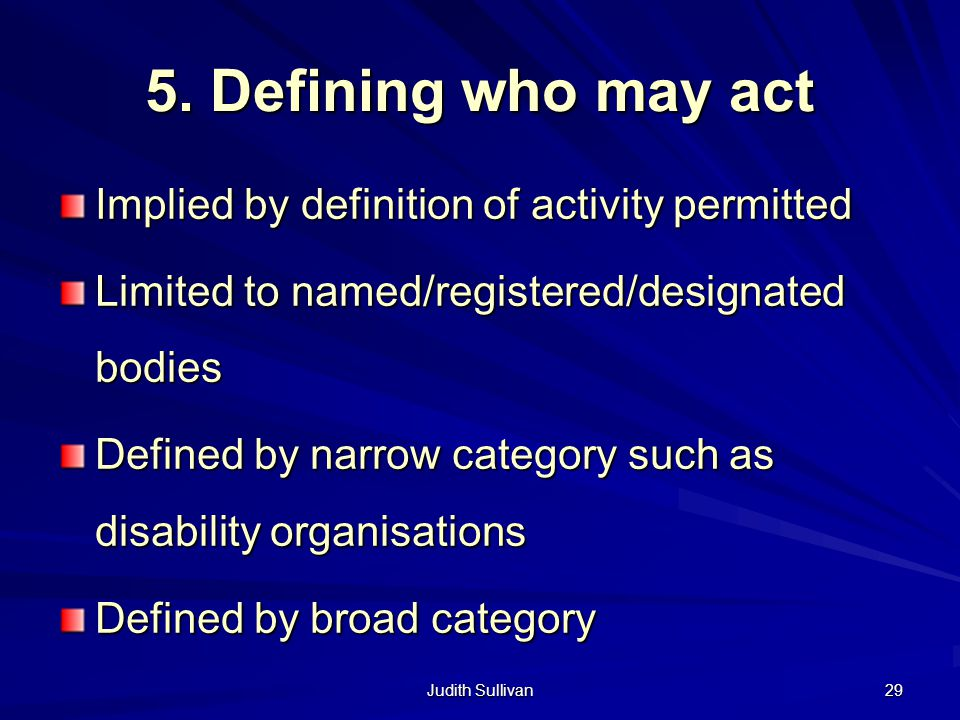 Judith Sullivan 29 5. Defining who may act Implied by definition of activity permitted Limited to named/registered/designated bodies Defined by narrow