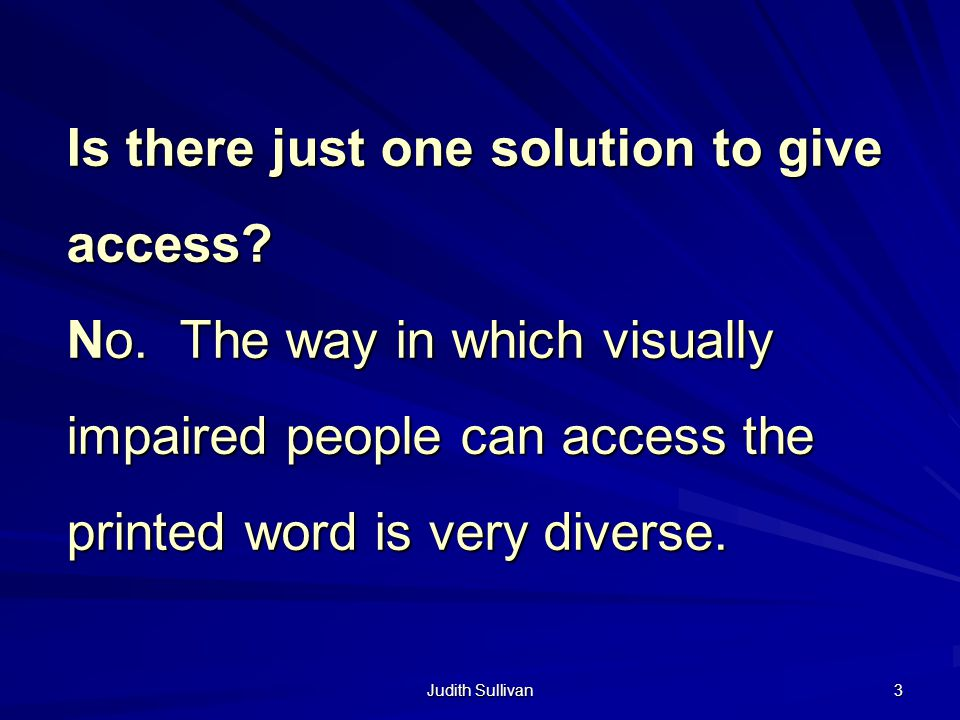 Judith Sullivan 3 Is there just one solution to give access? No. The way in which visually impaired people can access the printed word is very diverse