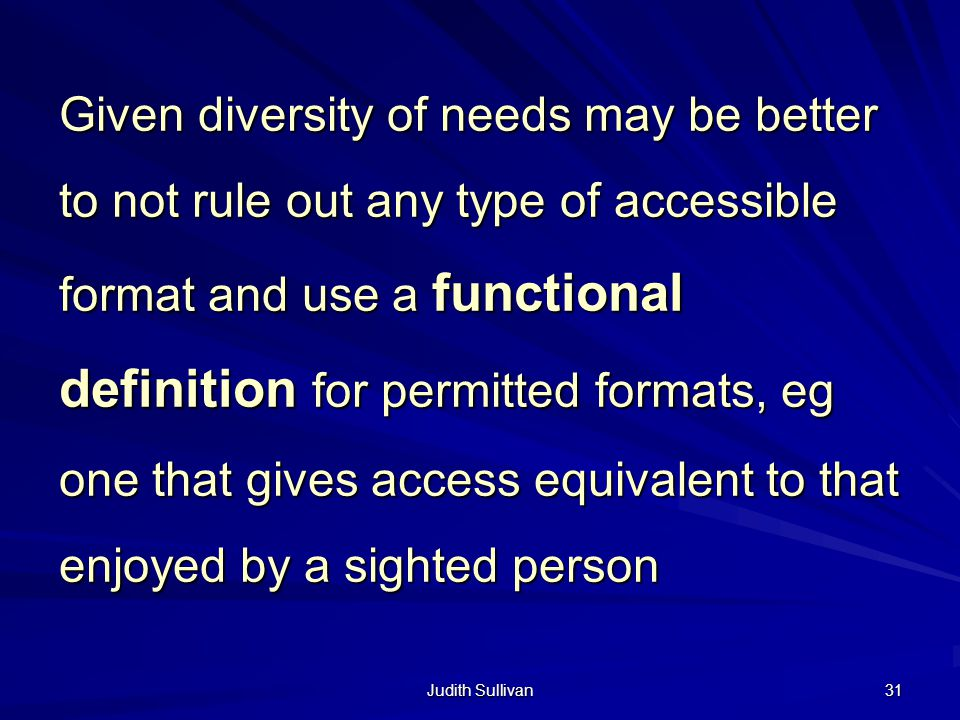 Judith Sullivan 31 Given diversity of needs may be better to not rule out any type of accessible format and use a functional definition for permitted