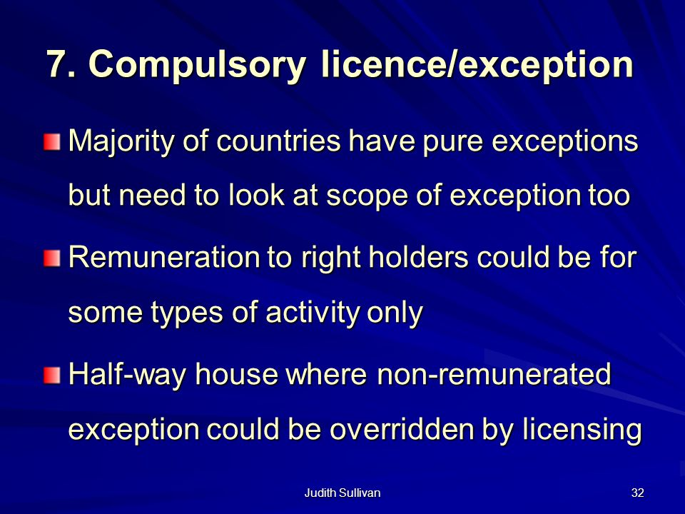 Judith Sullivan 32 7. Compulsory licence/exception Majority of countries have pure exceptions but need to look at scope of exception too Remuneration