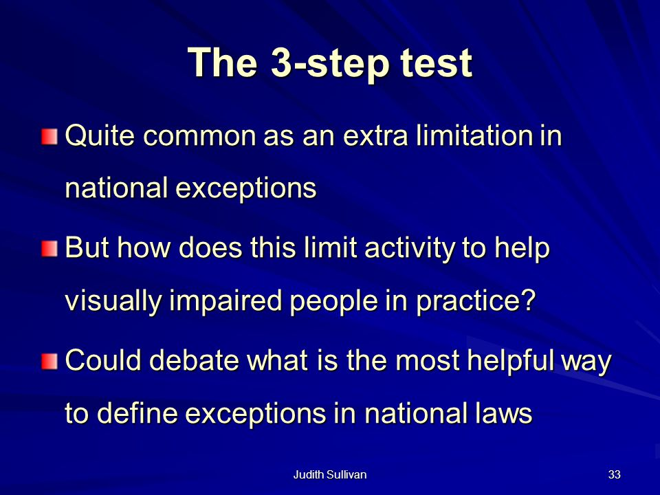 Judith Sullivan 33 The 3-step test Quite common as an extra limitation in national exceptions But how does this limit activity to help visually impaired people in practice.