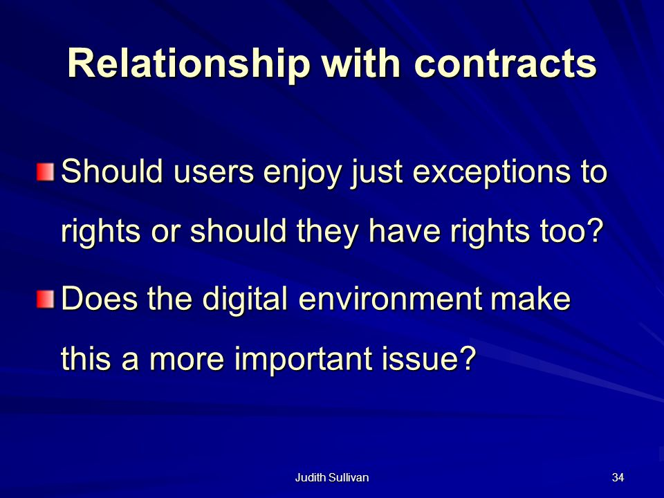 Judith Sullivan 34 Relationship with contracts Should users enjoy just exceptions to rights or should they have rights too? Does the digital environme