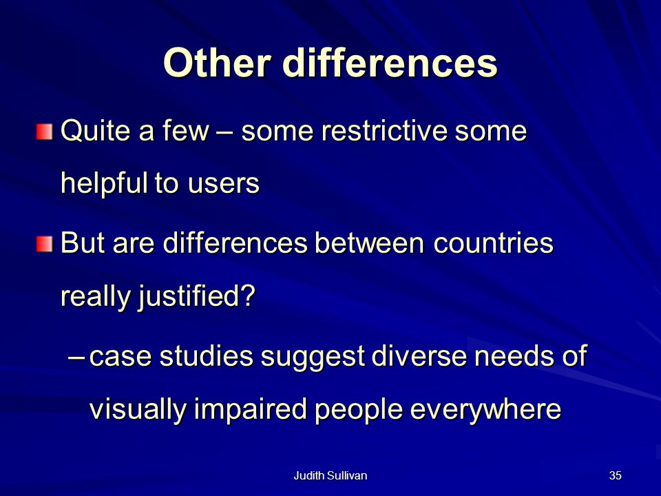Judith Sullivan 35 Other differences Quite a few – some restrictive some helpful to users But are differences between countries really justified? –cas