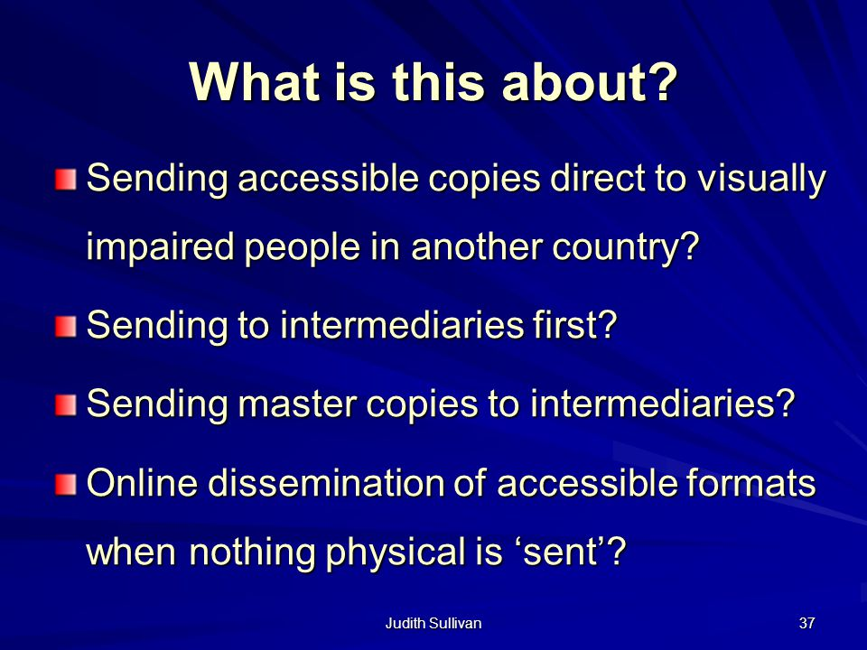 Judith Sullivan 37 What is this about? Sending accessible copies direct to visually impaired people in another country? Sending to intermediaries firs