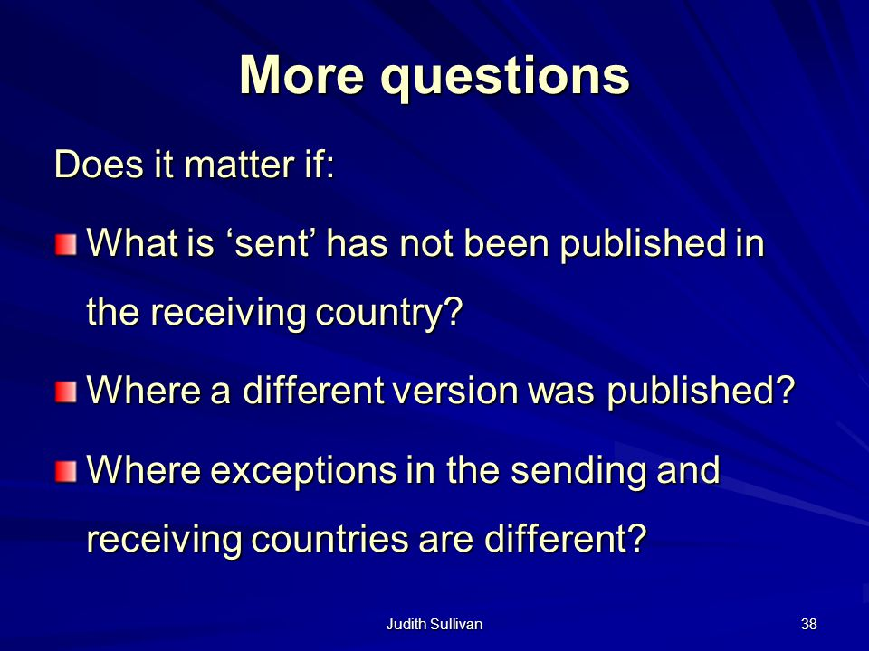 Judith Sullivan 38 More questions Does it matter if: What is sent has not been published in the receiving country? Where a different version was publi