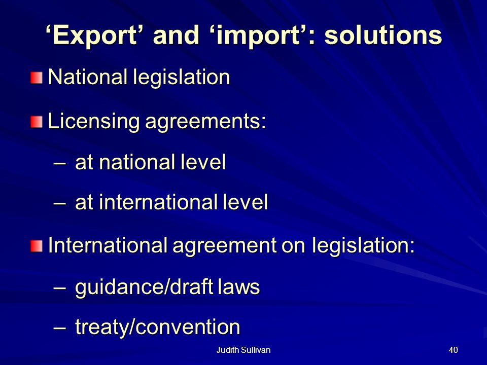 Judith Sullivan 40 Export and import: solutions National legislation Licensing agreements: – at national level – at international level International