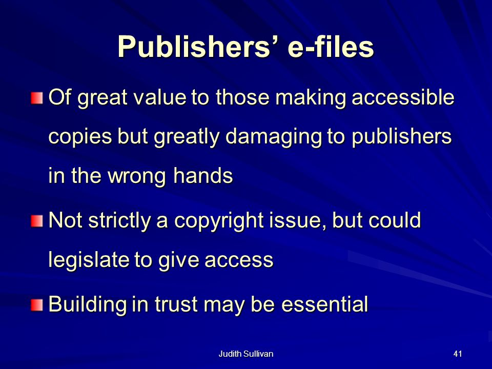 Judith Sullivan 41 Publishers e-files Of great value to those making accessible copies but greatly damaging to publishers in the wrong hands Not strictly a copyright issue, but could legislate to give access Building in trust may be essential