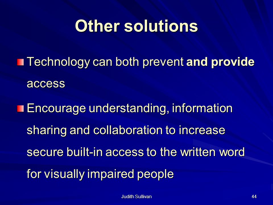 Judith Sullivan 44 Other solutions Technology can both prevent and provide access Encourage understanding, information sharing and collaboration to in