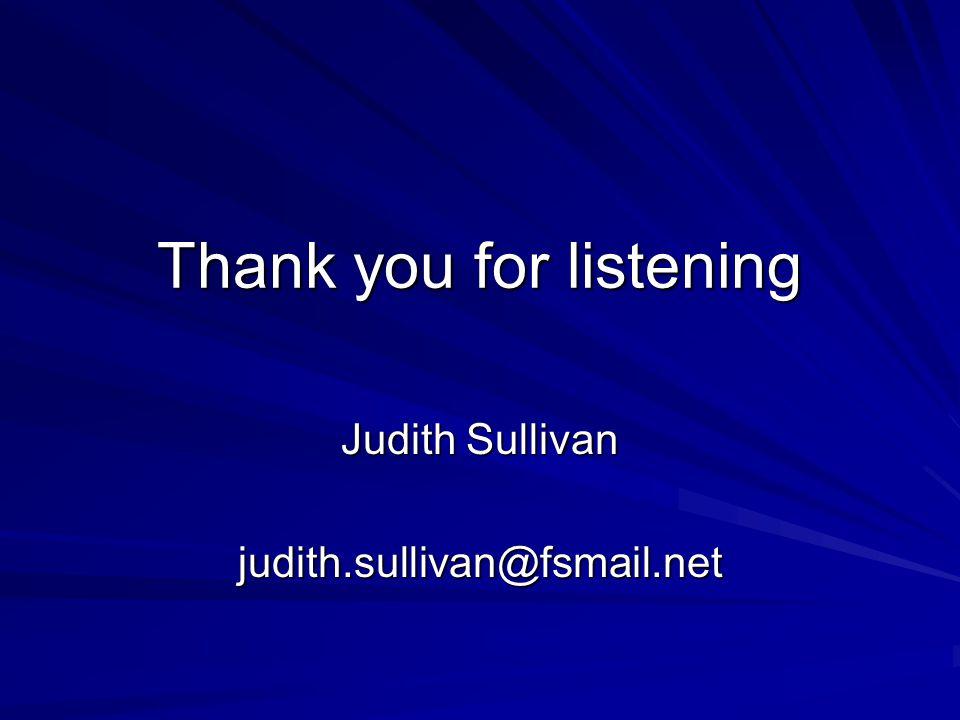 Thank you for listening Judith Sullivan judith.sullivan@fsmail.net