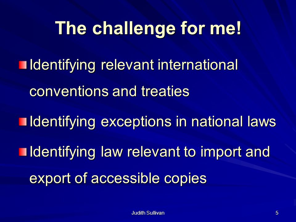 Judith Sullivan 5 The challenge for me! Identifying relevant international conventions and treaties Identifying exceptions in national laws Identifyin