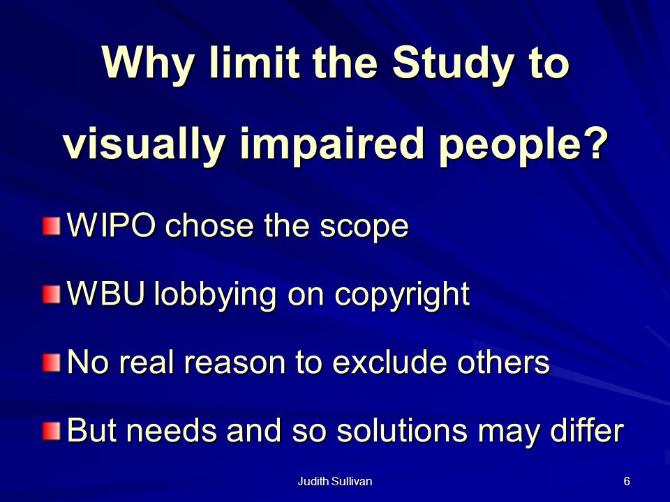 Judith Sullivan 6 Why limit the Study to visually impaired people? WIPO chose the scope WBU lobbying on copyright No real reason to exclude others But