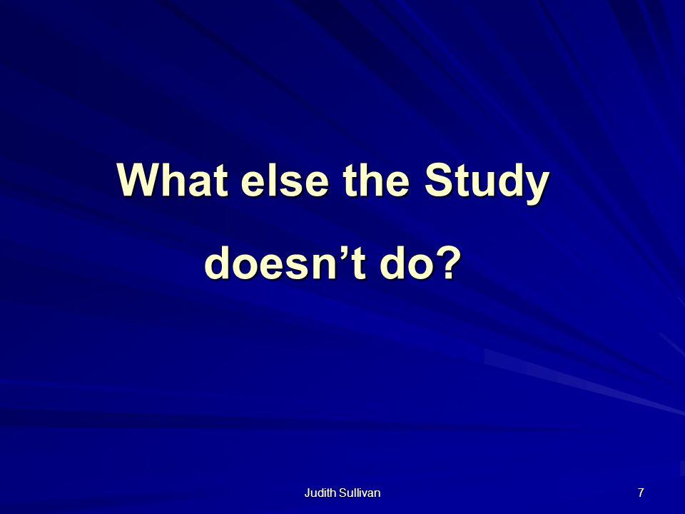 Judith Sullivan 7 What else the Study doesnt do?