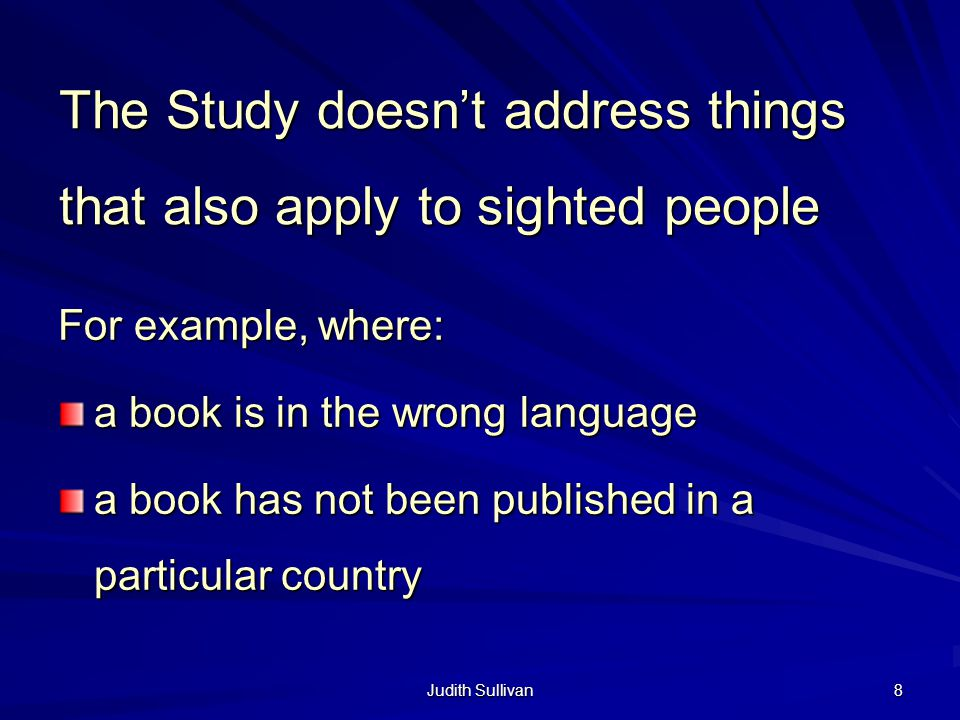 Judith Sullivan 8 The Study doesnt address things that also apply to sighted people For example, where: a book is in the wrong language a book has not been published in a particular country