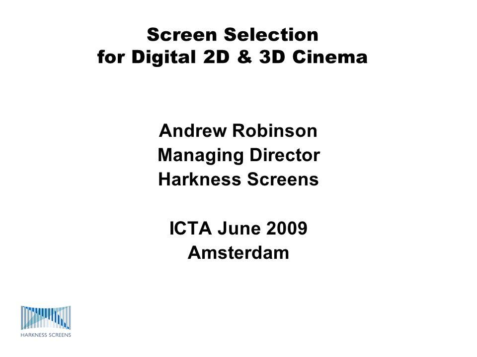 Screen Selection for Digital 2D & 3D Cinema Andrew Robinson Managing Director Harkness Screens ICTA June 2009 Amsterdam