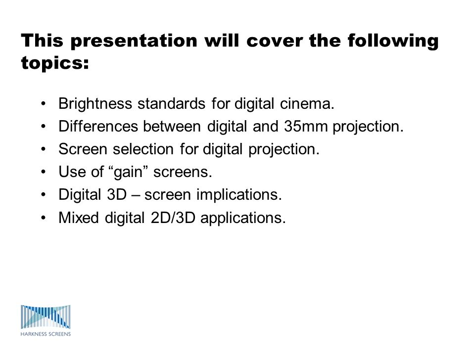 This presentation will cover the following topics: Brightness standards for digital cinema. Differences between digital and 35mm projection. Screen se