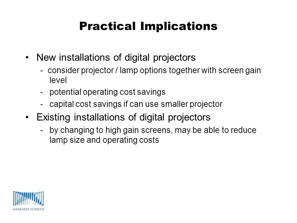 Practical Implications New installations of digital projectors - consider projector / lamp options together with screen gain level -potential operatin