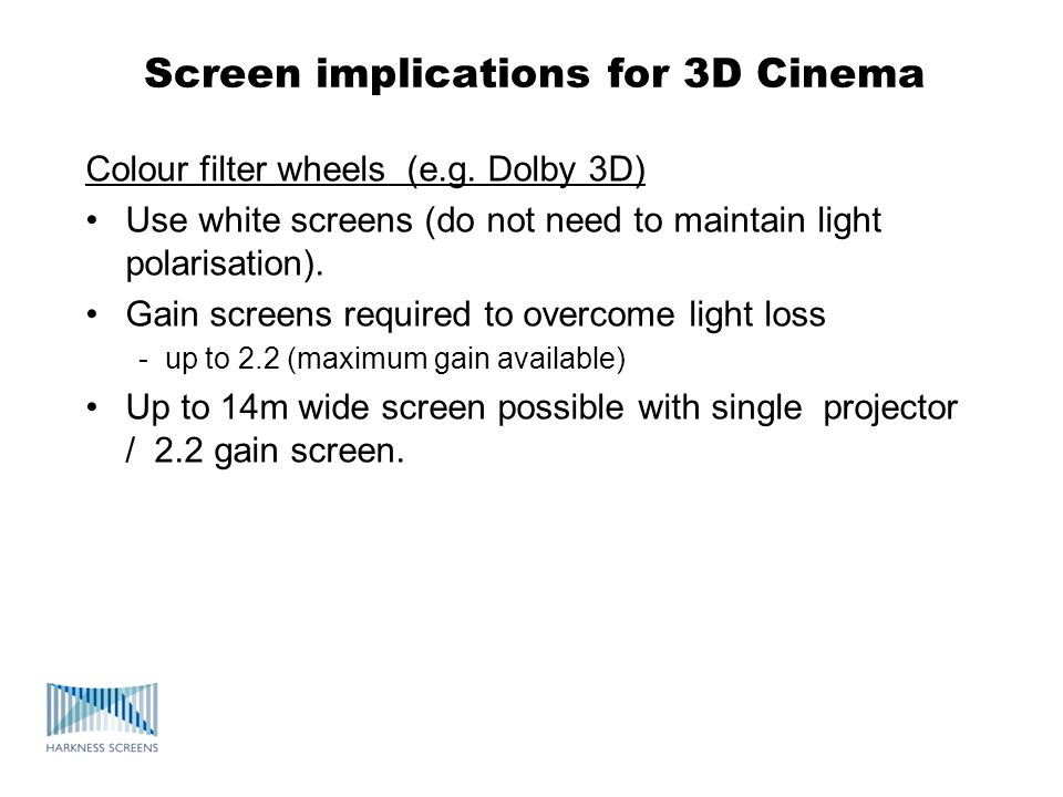 Screen implications for 3D Cinema Colour filter wheels (e.g. Dolby 3D) Use white screens (do not need to maintain light polarisation). Gain screens re