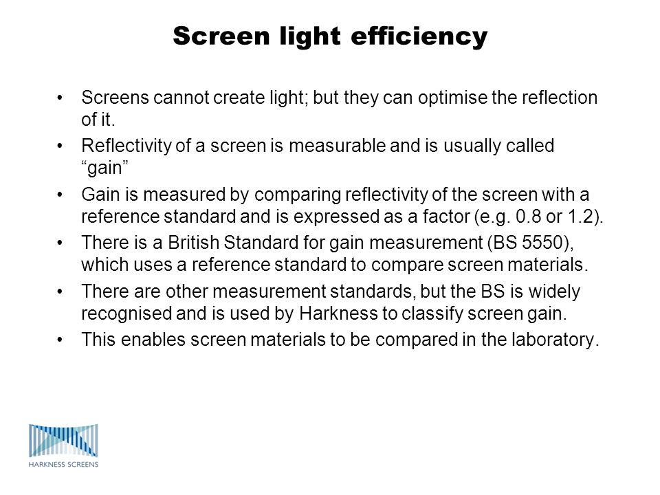 Screen light efficiency Screens cannot create light; but they can optimise the reflection of it. Reflectivity of a screen is measurable and is usually