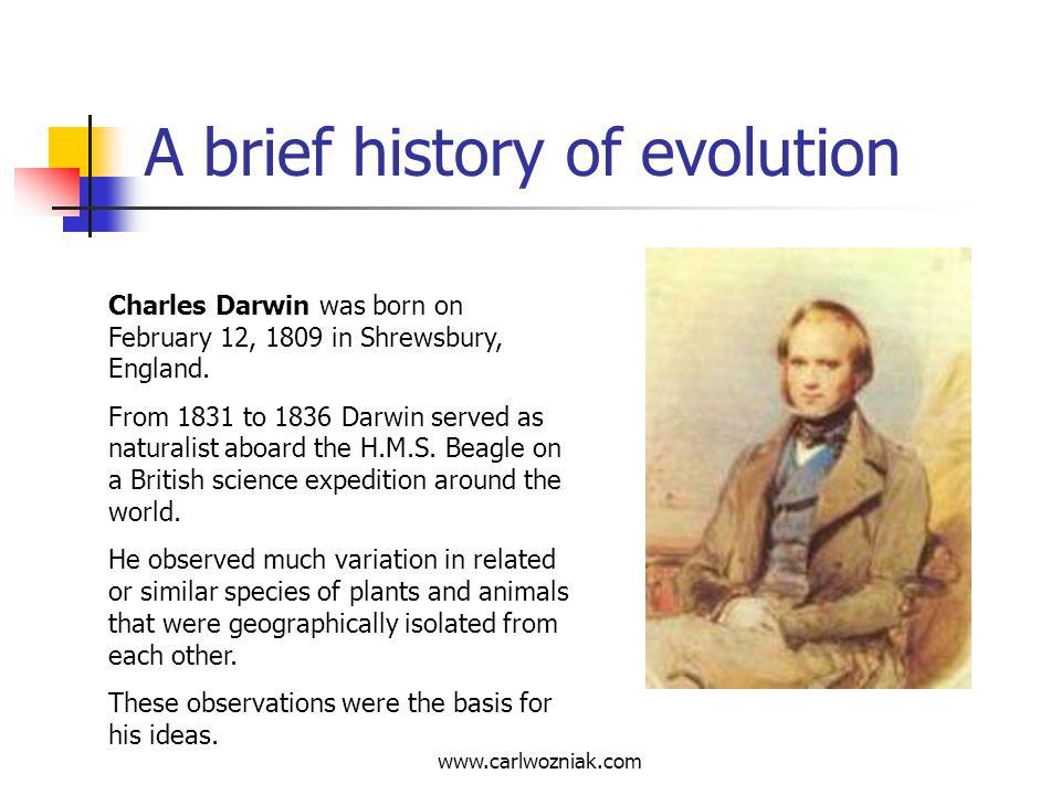 www.carlwozniak.com A brief history of evolution Charles Darwin was born on February 12, 1809 in Shrewsbury, England. From 1831 to 1836 Darwin served