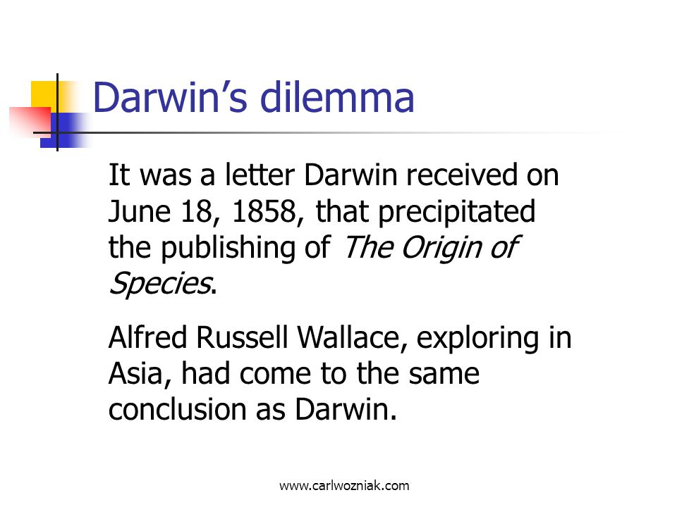 www.carlwozniak.com Darwins dilemma Darwin, with a strong sense of honor, arranged for a simultaneous reading of his and Wallaces papers before the Linnean Society.