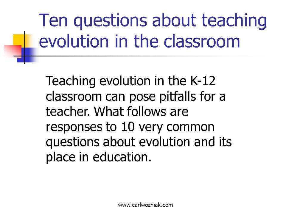 www.carlwozniak.com Ten questions about teaching evolution in the classroom Teaching evolution in the K-12 classroom can pose pitfalls for a teacher.