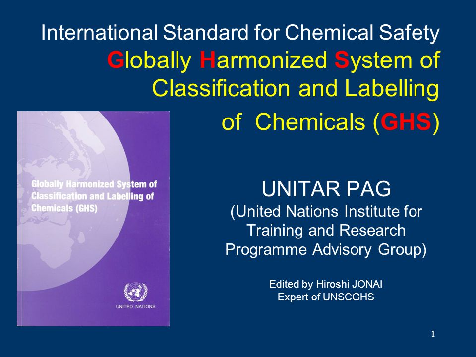 1 International Standard for Chemical Safety Globally Harmonized System of Classification and Labelling of Chemicals (GHS) UNITAR PAG (United Nations