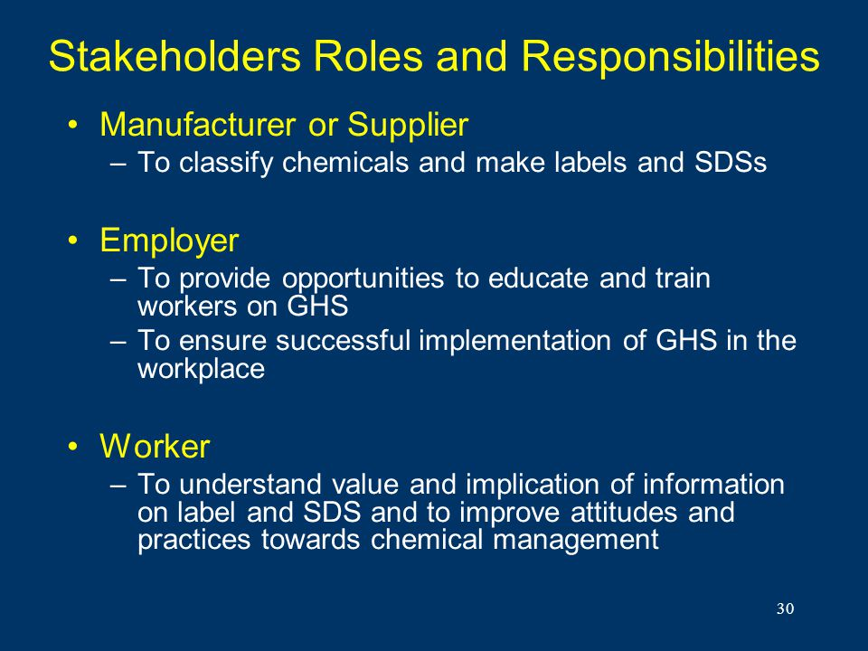 30 Stakeholders Roles and Responsibilities Manufacturer or Supplier –To classify chemicals and make labels and SDSs Employer –To provide opportunities