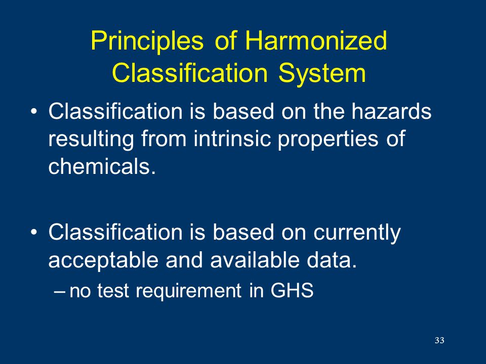 33 Principles of Harmonized Classification System Classification is based on the hazards resulting from intrinsic properties of chemicals. Classificat