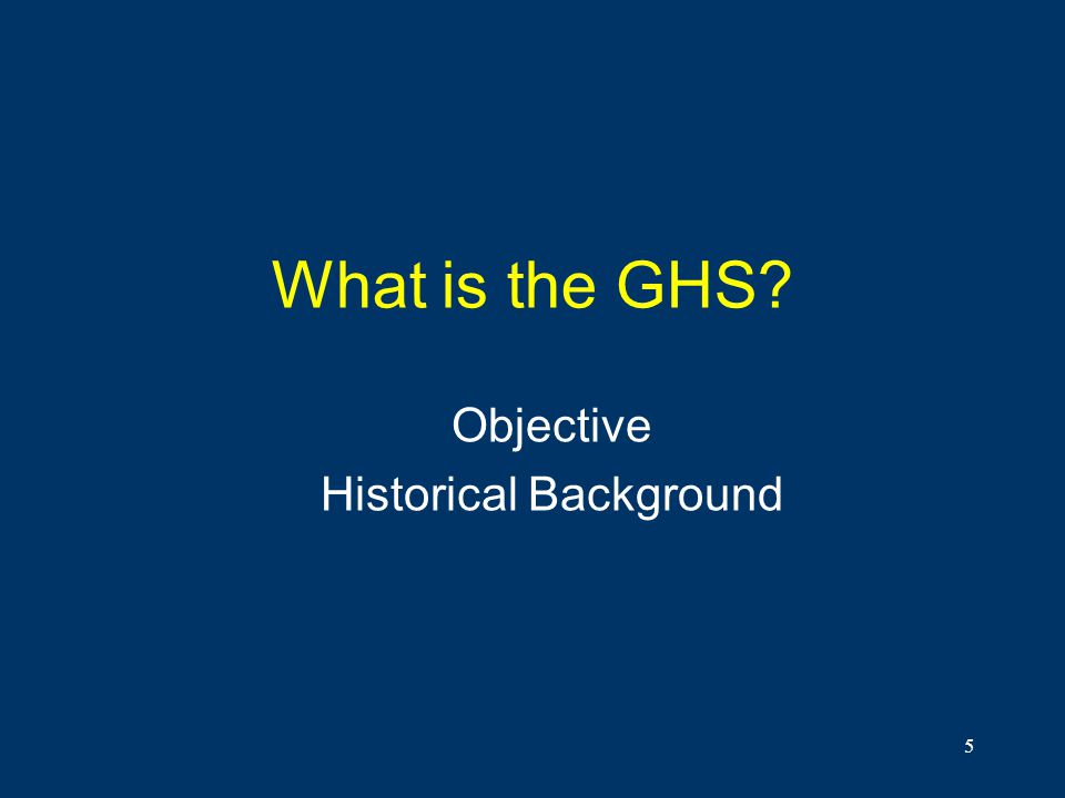 5 What is the GHS? Objective Historical Background