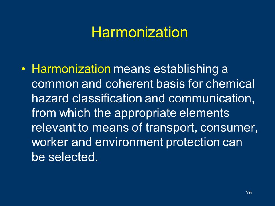 76 Harmonization Harmonization means establishing a common and coherent basis for chemical hazard classification and communication, from which the app