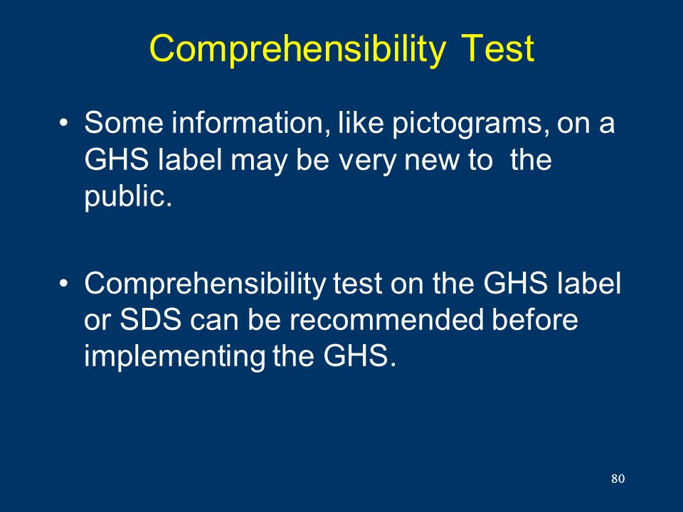 80 Comprehensibility Test Some information, like pictograms, on a GHS label may be very new to the public. Comprehensibility test on the GHS label or
