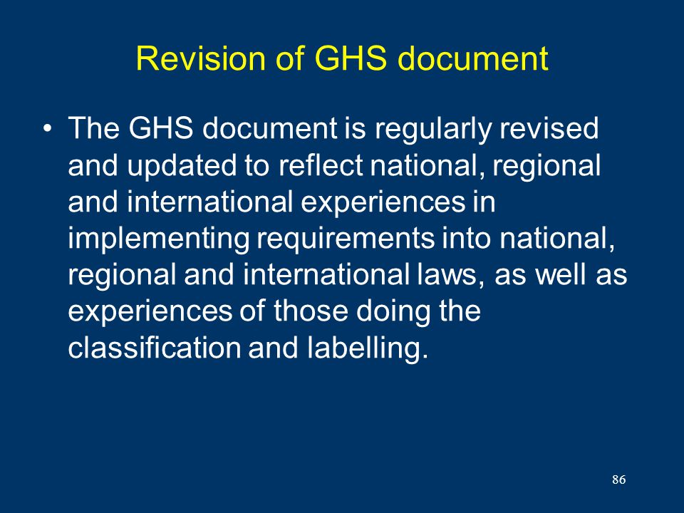 86 Revision of GHS document The GHS document is regularly revised and updated to reflect national, regional and international experiences in implement