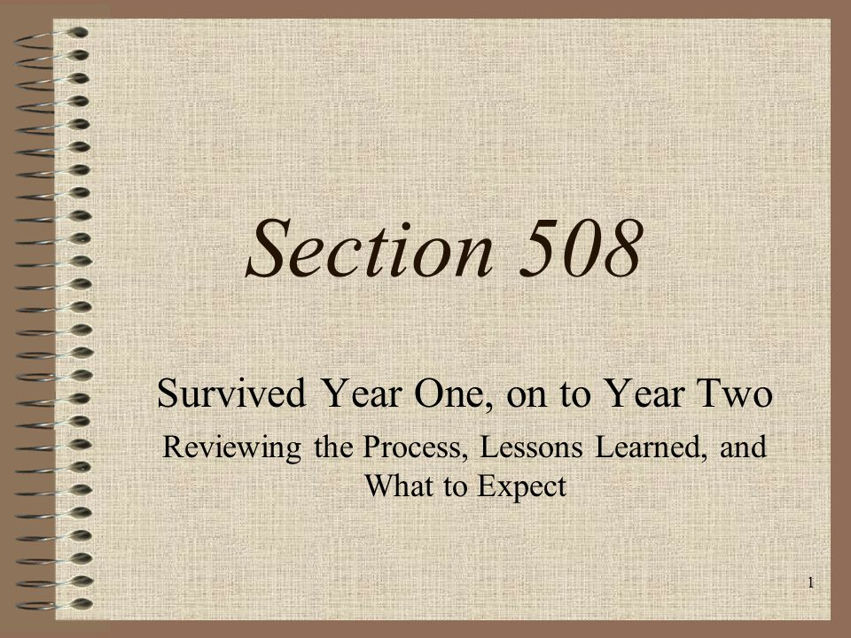 1 Section 508 Survived Year One, on to Year Two Reviewing the Process, Lessons Learned, and What to Expect