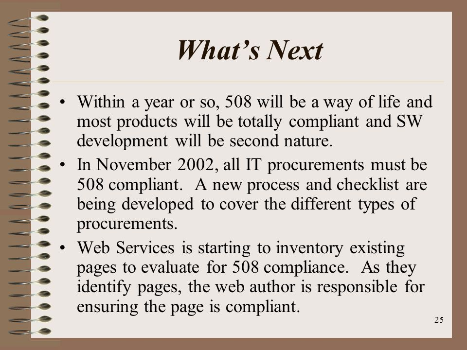 25 Whats Next Within a year or so, 508 will be a way of life and most products will be totally compliant and SW development will be second nature.