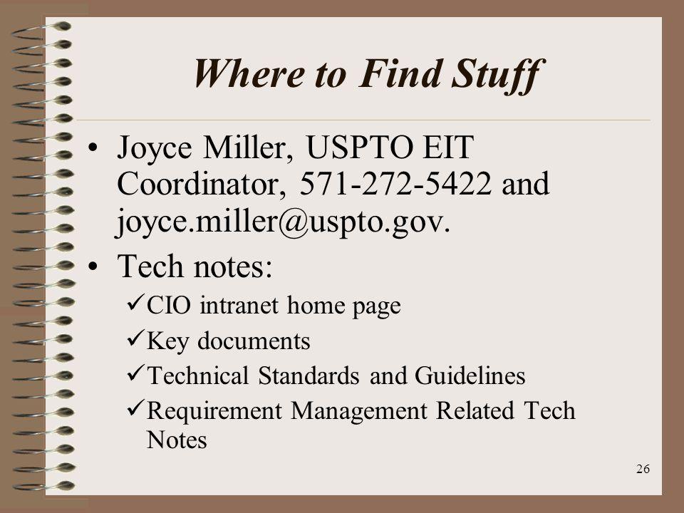 26 Where to Find Stuff Joyce Miller, USPTO EIT Coordinator, 571-272-5422 and joyce.miller@uspto.gov. Tech notes: CIO intranet home page Key documents