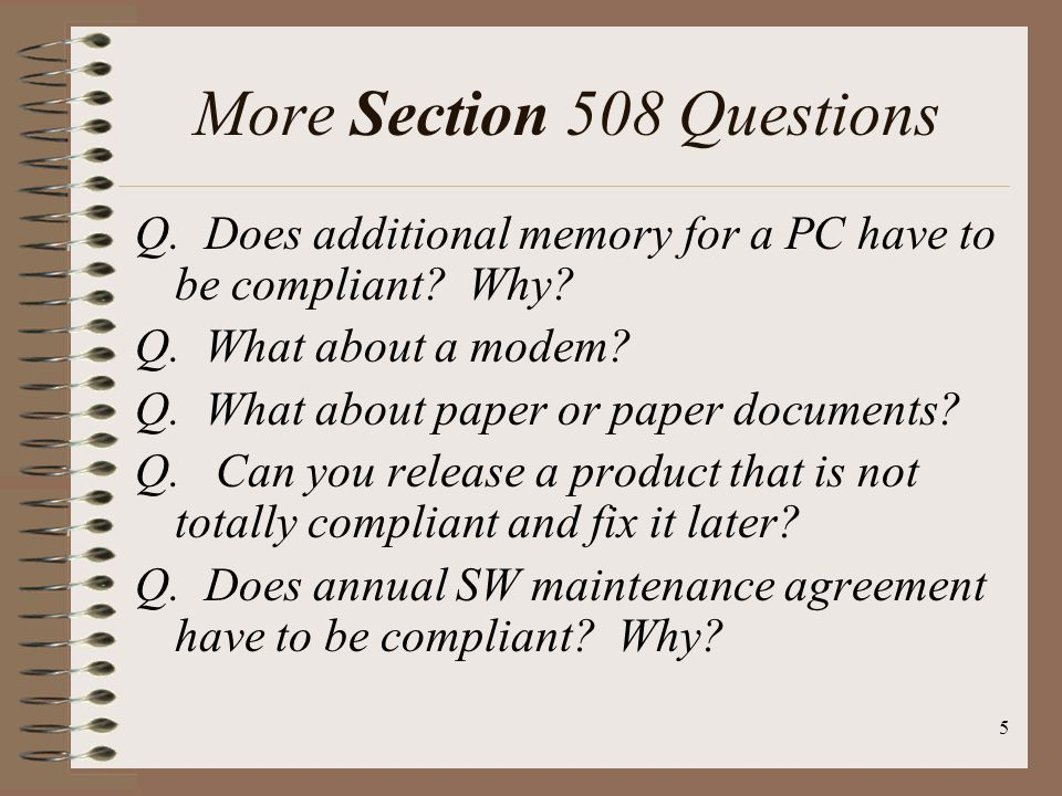 5 More Section 508 Questions Q. Does additional memory for a PC have to be compliant? Why? Q. What about a modem? Q. What about paper or paper documen